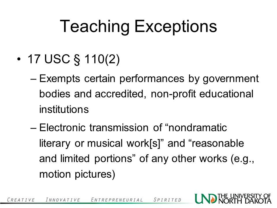 Teaching Exceptions 17 USC § 110(2) –Exempts certain performances by government bodies and accredited, non-profit educational institutions –Electronic