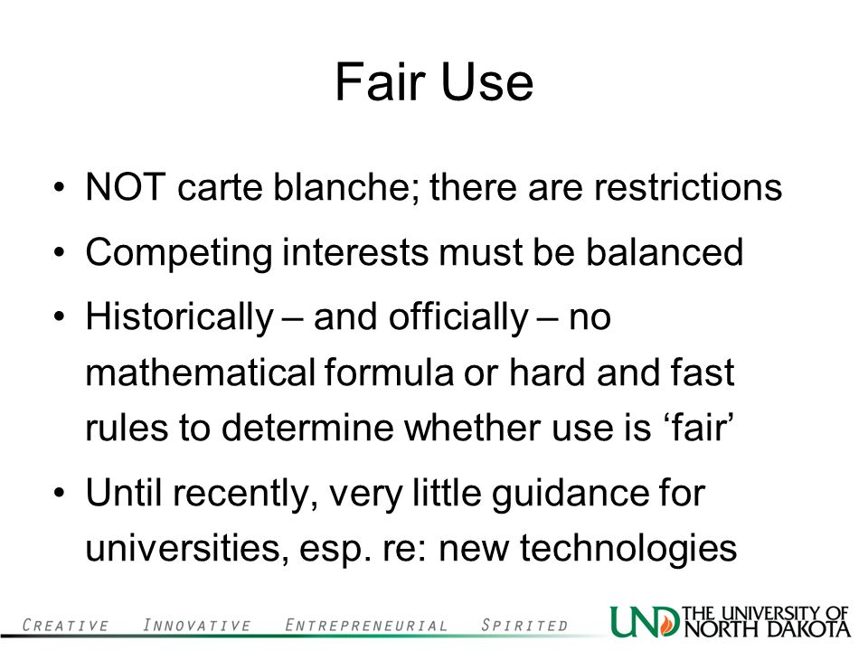 Fair Use NOT carte blanche; there are restrictions Competing interests must be balanced Historically – and officially – no mathematical formula or hard and fast rules to determine whether use is 'fair' Until recently, very little guidance for universities, esp.