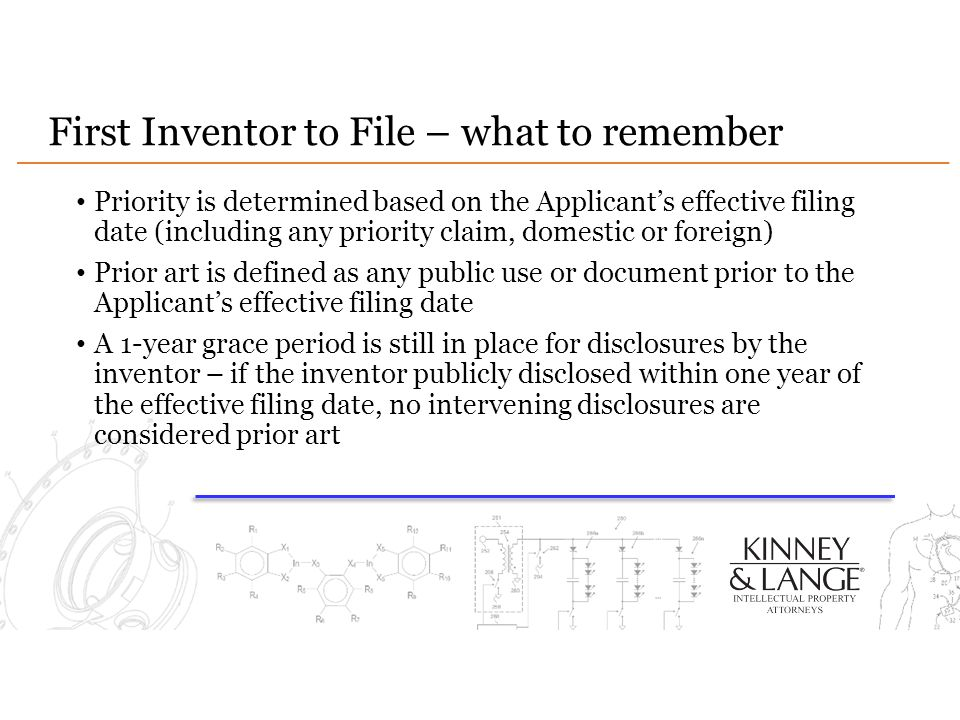 First Inventor to File – what to remember Priority is determined based on the Applicant's effective filing date (including any priority claim, domestic or foreign) Prior art is defined as any public use or document prior to the Applicant's effective filing date A 1-year grace period is still in place for disclosures by the inventor – if the inventor publicly disclosed within one year of the effective filing date, no intervening disclosures are considered prior art