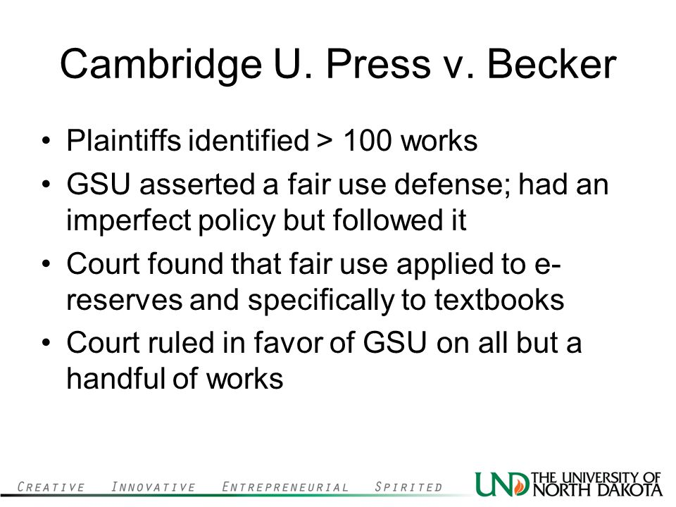 Cambridge U. Press v. Becker Plaintiffs identified > 100 works GSU asserted a fair use defense; had an imperfect policy but followed it Court found th