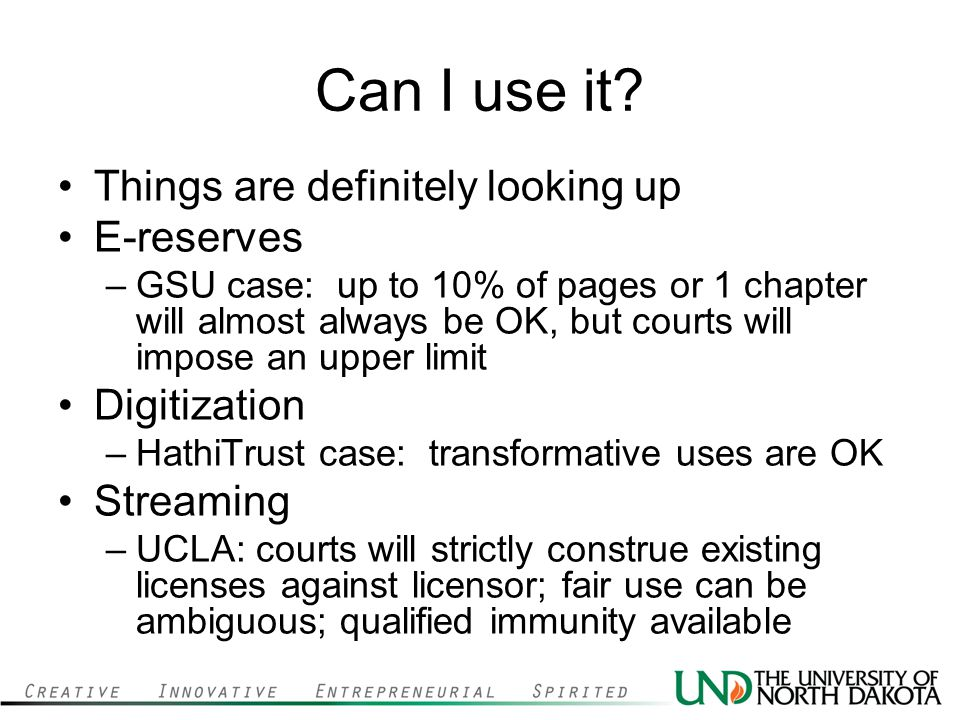 Can I use it? Things are definitely looking up E-reserves –GSU case: up to 10% of pages or 1 chapter will almost always be OK, but courts will impose