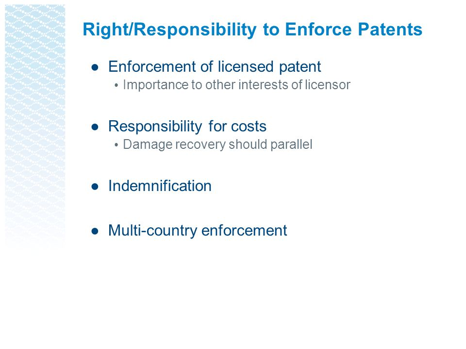 Right/Responsibility to Enforce Patents ●Enforcement of licensed patent Importance to other interests of licensor ●Responsibility for costs Damage recovery should parallel ●Indemnification ●Multi-country enforcement