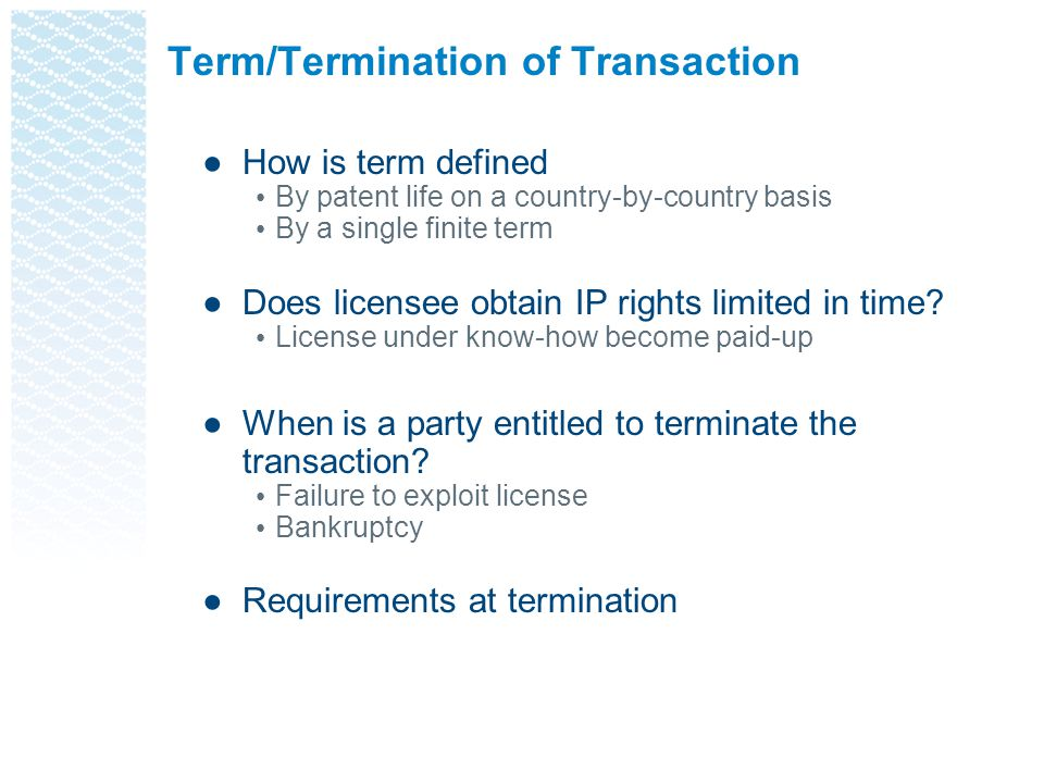 Term/Termination of Transaction ●How is term defined By patent life on a country-by-country basis By a single finite term ●Does licensee obtain IP rig