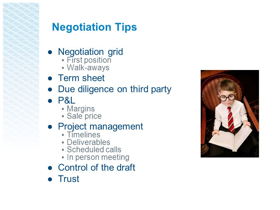 Negotiation Tips ●Negotiation grid First position Walk-aways ●Term sheet ●Due diligence on third party ●P&L Margins Sale price ●Project management Timelines Deliverables Scheduled calls In person meeting ●Control of the draft ●Trust