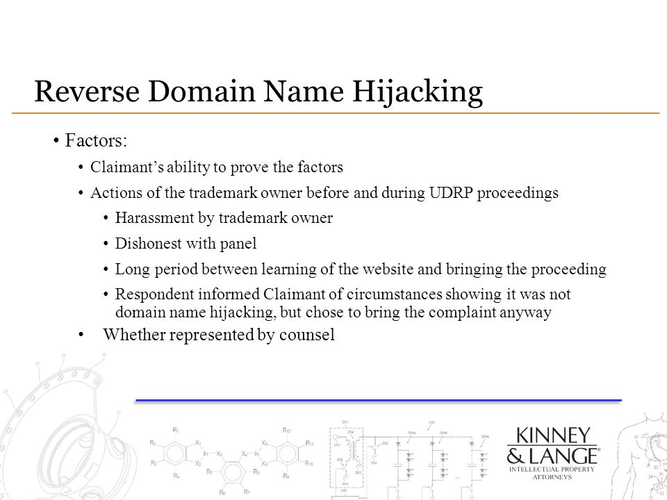 Reverse Domain Name Hijacking Factors: Claimant's ability to prove the factors Actions of the trademark owner before and during UDRP proceedings Harassment by trademark owner Dishonest with panel Long period between learning of the website and bringing the proceeding Respondent informed Claimant of circumstances showing it was not domain name hijacking, but chose to bring the complaint anyway Whether represented by counsel