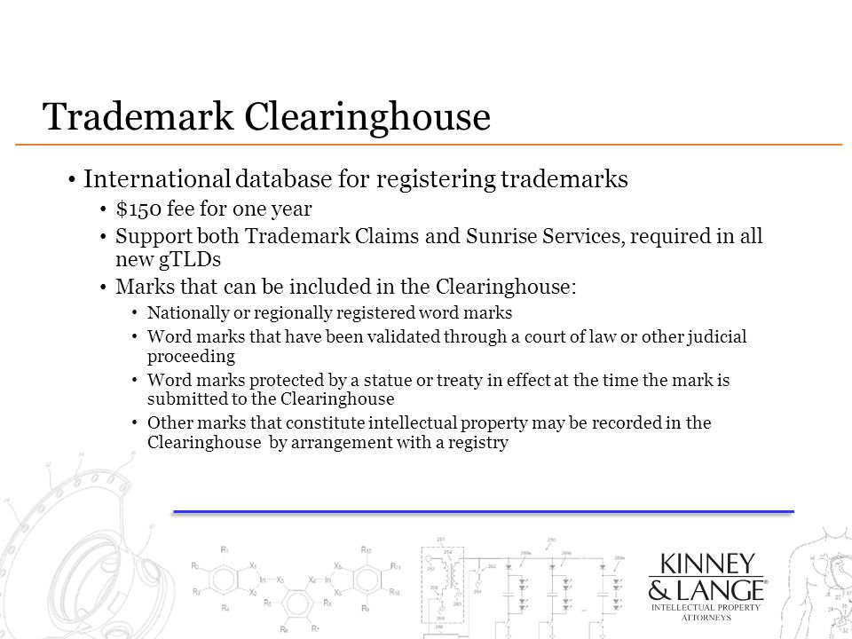 Trademark Clearinghouse International database for registering trademarks $150 fee for one year Support both Trademark Claims and Sunrise Services, required in all new gTLDs Marks that can be included in the Clearinghouse: Nationally or regionally registered word marks Word marks that have been validated through a court of law or other judicial proceeding Word marks protected by a statue or treaty in effect at the time the mark is submitted to the Clearinghouse Other marks that constitute intellectual property may be recorded in the Clearinghouse by arrangement with a registry