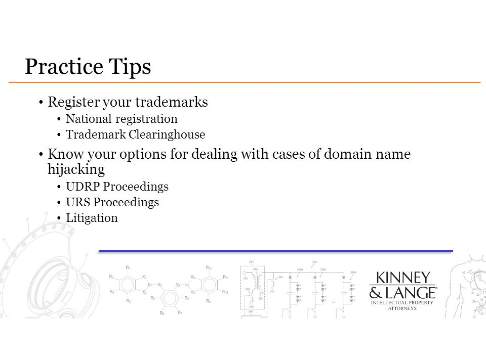 Practice Tips Register your trademarks National registration Trademark Clearinghouse Know your options for dealing with cases of domain name hijacking UDRP Proceedings URS Proceedings Litigation