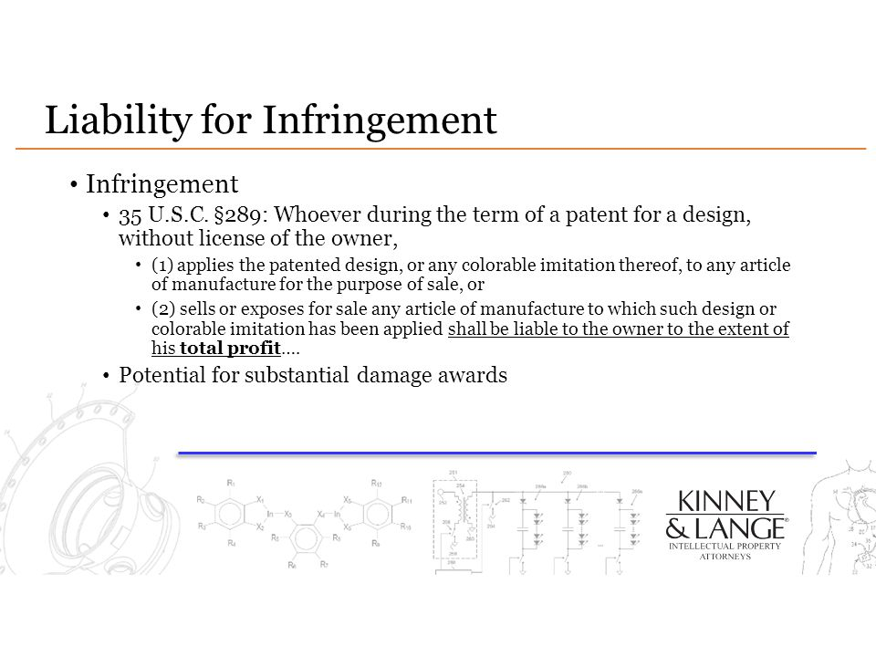 Liability for Infringement Infringement 35 U.S.C. §289: Whoever during the term of a patent for a design, without license of the owner, (1) applies th