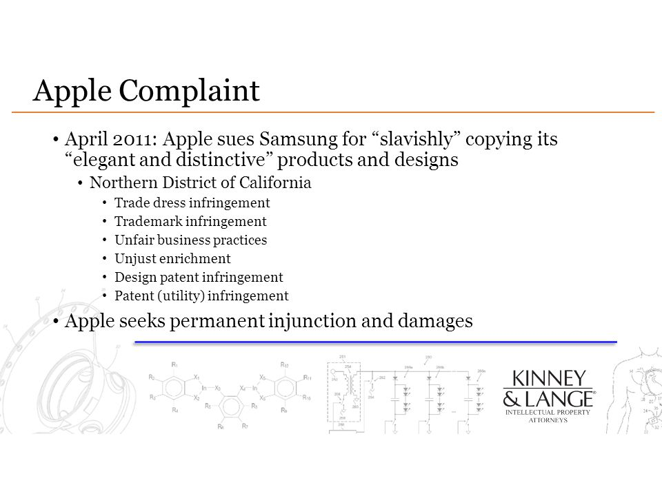 Apple Complaint April 2011: Apple sues Samsung for slavishly copying its elegant and distinctive products and designs Northern District of California Trade dress infringement Trademark infringement Unfair business practices Unjust enrichment Design patent infringement Patent (utility) infringement Apple seeks permanent injunction and damages