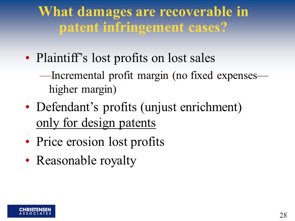 28 What damages are recoverable in patent infringement cases? Plaintiff's lost profits on lost sales —Incremental profit margin (no fixed expenses— hi