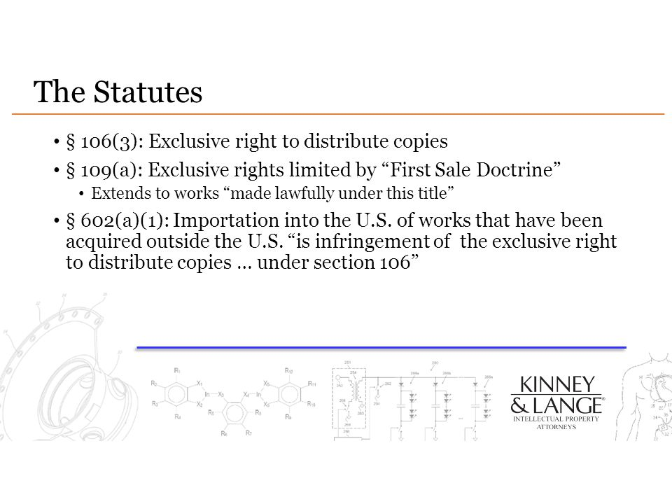 The Statutes § 106(3): Exclusive right to distribute copies § 109(a): Exclusive rights limited by First Sale Doctrine Extends to works made lawfully under this title § 602(a)(1): Importation into the U.S.