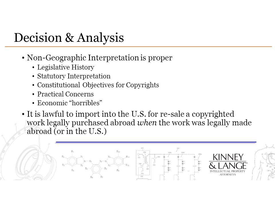 Decision & Analysis Non-Geographic Interpretation is proper Legislative History Statutory Interpretation Constitutional Objectives for Copyrights Practical Concerns Economic horribles It is lawful to import into the U.S.