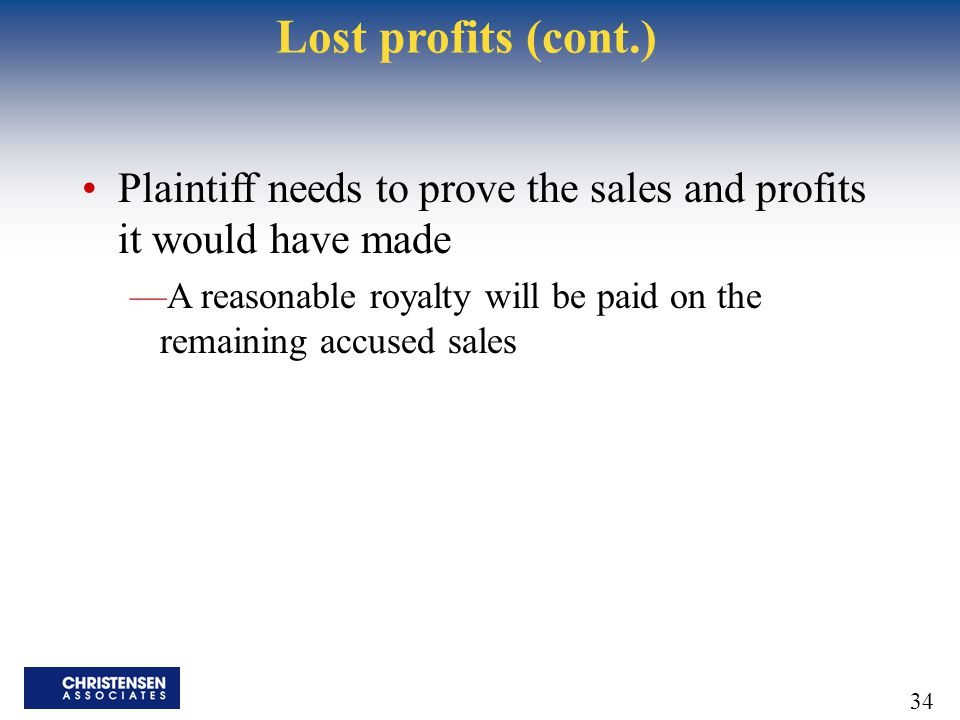 34 Lost profits (cont.) Plaintiff needs to prove the sales and profits it would have made —A reasonable royalty will be paid on the remaining accused