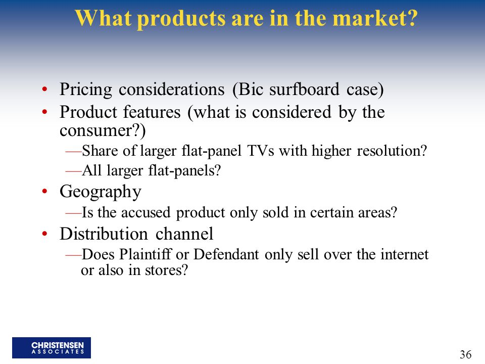 36 What products are in the market? Pricing considerations (Bic surfboard case) Product features (what is considered by the consumer?) —Share of large