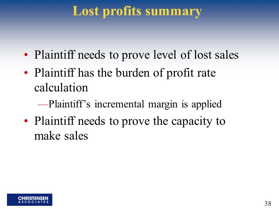 38 Lost profits summary Plaintiff needs to prove level of lost sales Plaintiff has the burden of profit rate calculation —Plaintiff's incremental margin is applied Plaintiff needs to prove the capacity to make sales