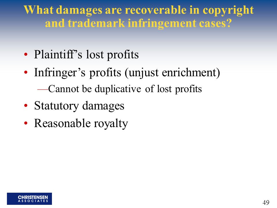 49 What damages are recoverable in copyright and trademark infringement cases? Plaintiff's lost profits Infringer's profits (unjust enrichment) —Canno