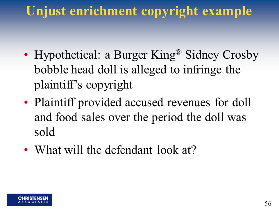 56 Unjust enrichment copyright example Hypothetical: a Burger King ® Sidney Crosby bobble head doll is alleged to infringe the plaintiff's copyright P