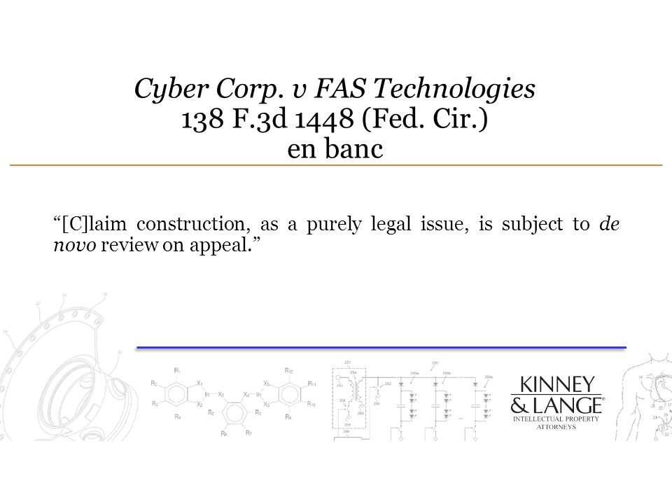 "Cyber Corp. v FAS Technologies 138 F.3d 1448 (Fed. Cir.) en banc ""[C]laim construction, as a purely legal issue, is subject to de novo review on appea"