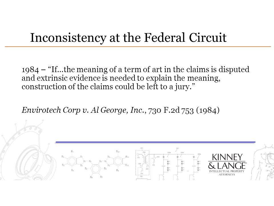 Inconsistency at the Federal Circuit 1984 – If…the meaning of a term of art in the claims is disputed and extrinsic evidence is needed to explain the meaning, construction of the claims could be left to a jury. Envirotech Corp v.