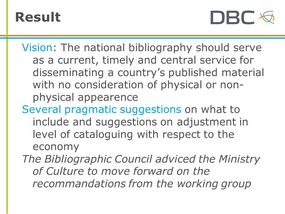 Result Vision: The national bibliography should serve as a current, timely and central service for disseminating a country's published material with no consideration of physical or non- physical appearence Several pragmatic suggestions on what to include and suggestions on adjustment in level of cataloguing with respect to the economy The Bibliographic Council adviced the Ministry of Culture to move forward on the recommandations from the working group