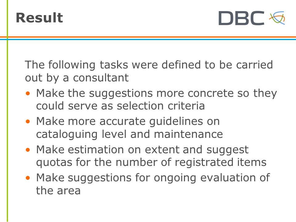 Result The following tasks were defined to be carried out by a consultant Make the suggestions more concrete so they could serve as selection criteria Make more accurate guidelines on cataloguing level and maintenance Make estimation on extent and suggest quotas for the number of registrated items Make suggestions for ongoing evaluation of the area