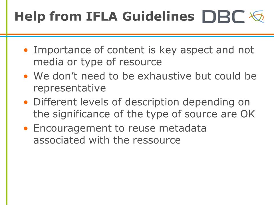 Help from IFLA Guidelines Importance of content is key aspect and not media or type of resource We don't need to be exhaustive but could be representative Different levels of description depending on the significance of the type of source are OK Encouragement to reuse metadata associated with the ressource