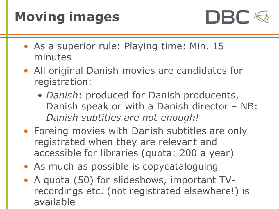 Moving images As a superior rule: Playing time: Min. 15 minutes All original Danish movies are candidates for registration: Danish: produced for Danis
