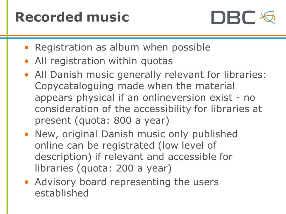 Recorded music Registration as album when possible All registration within quotas All Danish music generally relevant for libraries: Copycataloguing made when the material appears physical if an onlineversion exist - no consideration of the accessibility for libraries at present (quota: 800 a year) New, original Danish music only published online can be registrated (low level of description) if relevant and accessible for libraries (quota: 200 a year) Advisory board representing the users established
