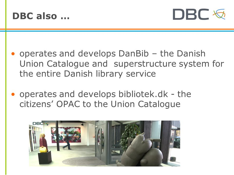 DBC also … operates and develops DanBib – the Danish Union Catalogue and superstructure system for the entire Danish library service operates and deve
