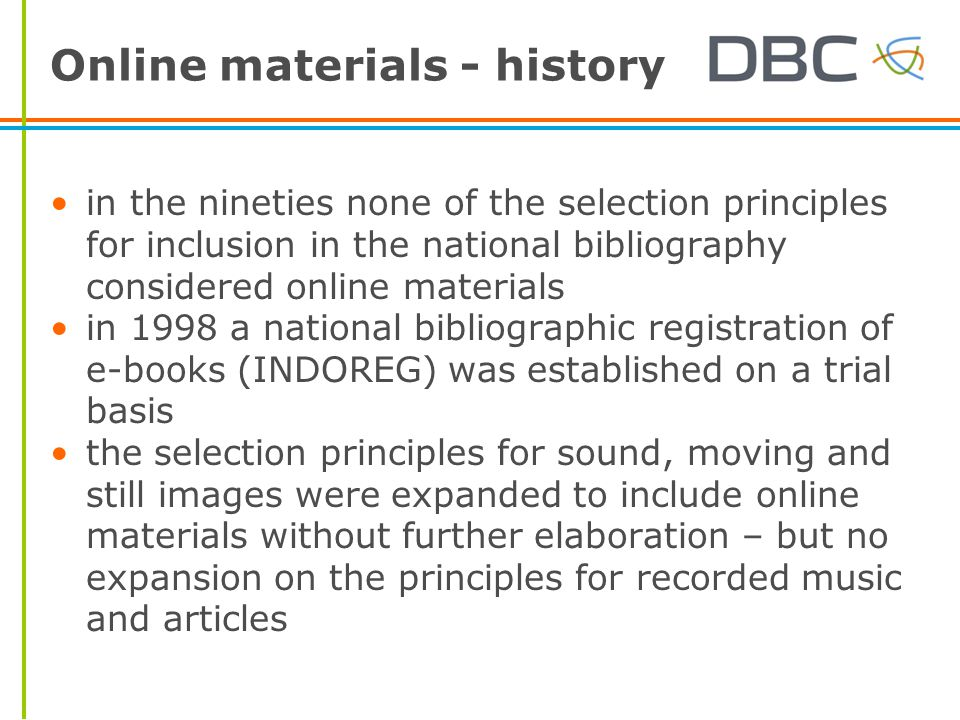 Online materials - history in the nineties none of the selection principles for inclusion in the national bibliography considered online materials in 1998 a national bibliographic registration of e-books (INDOREG) was established on a trial basis the selection principles for sound, moving and still images were expanded to include online materials without further elaboration – but no expansion on the principles for recorded music and articles