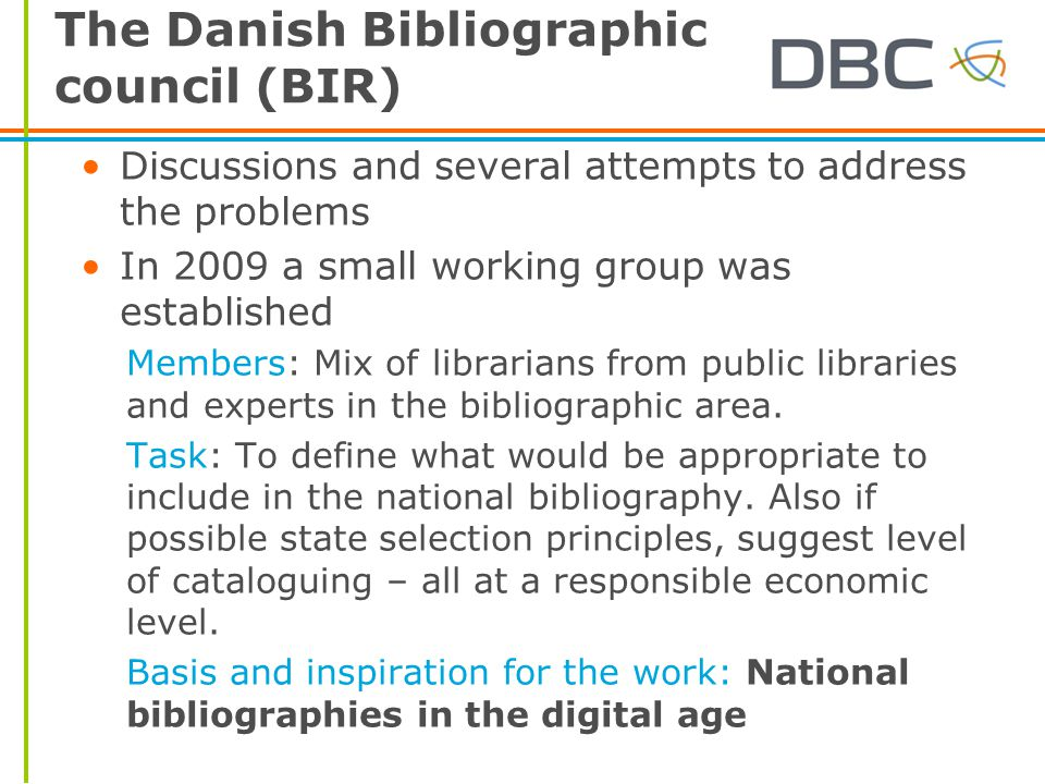 The Danish Bibliographic council (BIR) Discussions and several attempts to address the problems In 2009 a small working group was established Members: Mix of librarians from public libraries and experts in the bibliographic area.