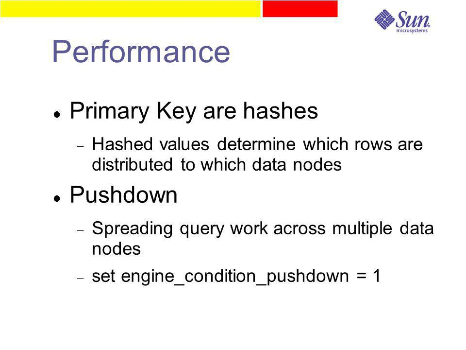 Performance Primary Key are hashes  Hashed values determine which rows are distributed to which data nodes Pushdown  Spreading query work across multiple data nodes  set engine_condition_pushdown = 1