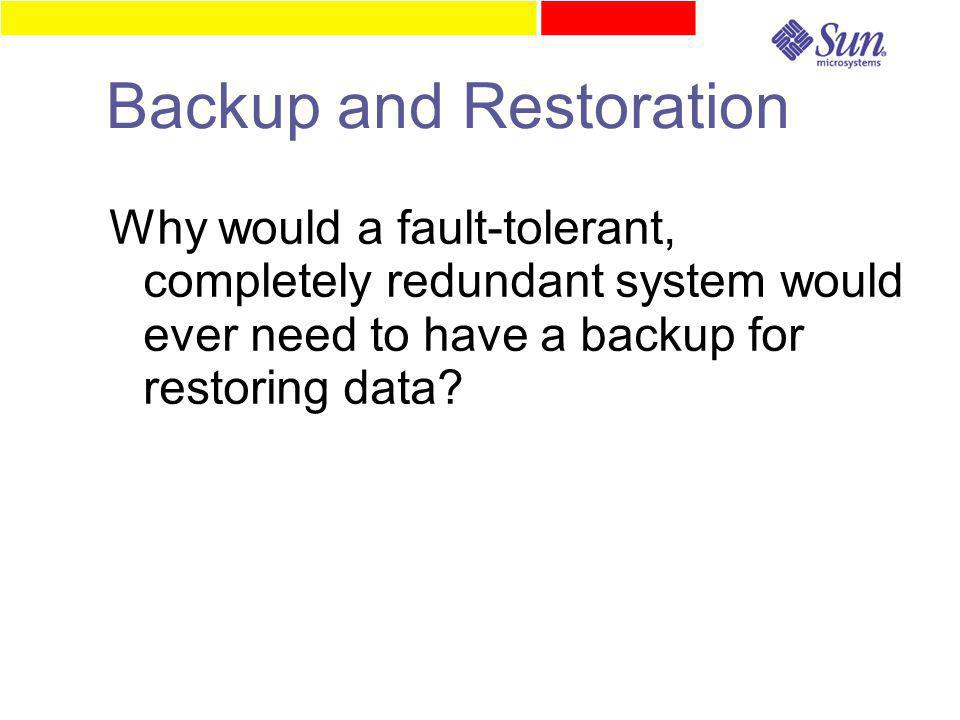 Backup and Restoration Why would a fault-tolerant, completely redundant system would ever need to have a backup for restoring data