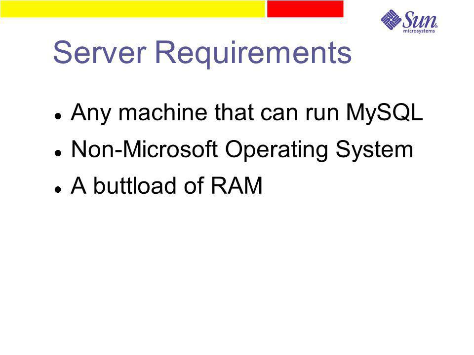 Server Requirements Any machine that can run MySQL Non-Microsoft Operating System A buttload of RAM