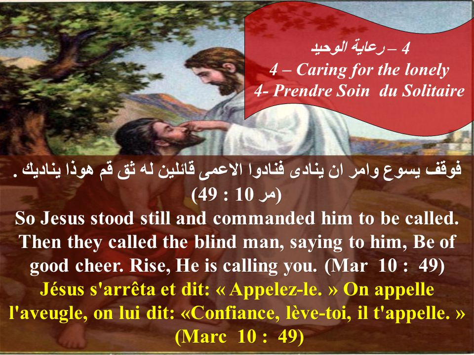 .فوقف يسوع وامر ان ينادى فنادوا الاعمى قائلين له ثق قم هوذا يناديك (مر 10 : 49) So Jesus stood still and commanded him to be called.