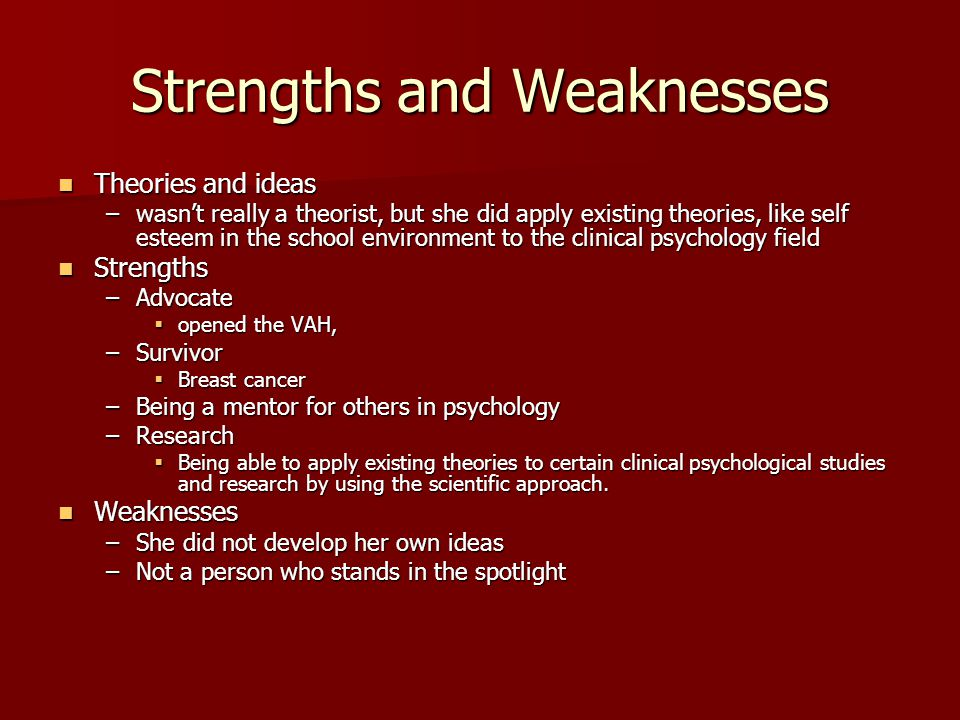 Strengths and Weaknesses Theories and ideas Theories and ideas –wasn't really a theorist, but she did apply existing theories, like self esteem in the school environment to the clinical psychology field Strengths Strengths –Advocate  opened the VAH, –Survivor  Breast cancer –Being a mentor for others in psychology –Research  Being able to apply existing theories to certain clinical psychological studies and research by using the scientific approach.