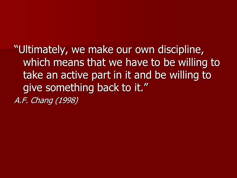 Ultimately, we make our own discipline, which means that we have to be willing to take an active part in it and be willing to give something back to it. A.F.