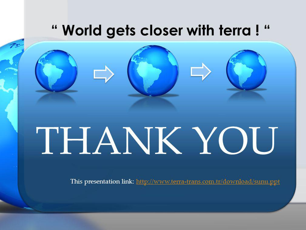 THANK YOU This presentation link: http://www.terra-trans.com.tr/download/sunu.ppthttp://www.terra-trans.com.tr/download/sunu.ppt World gets closer with terra .