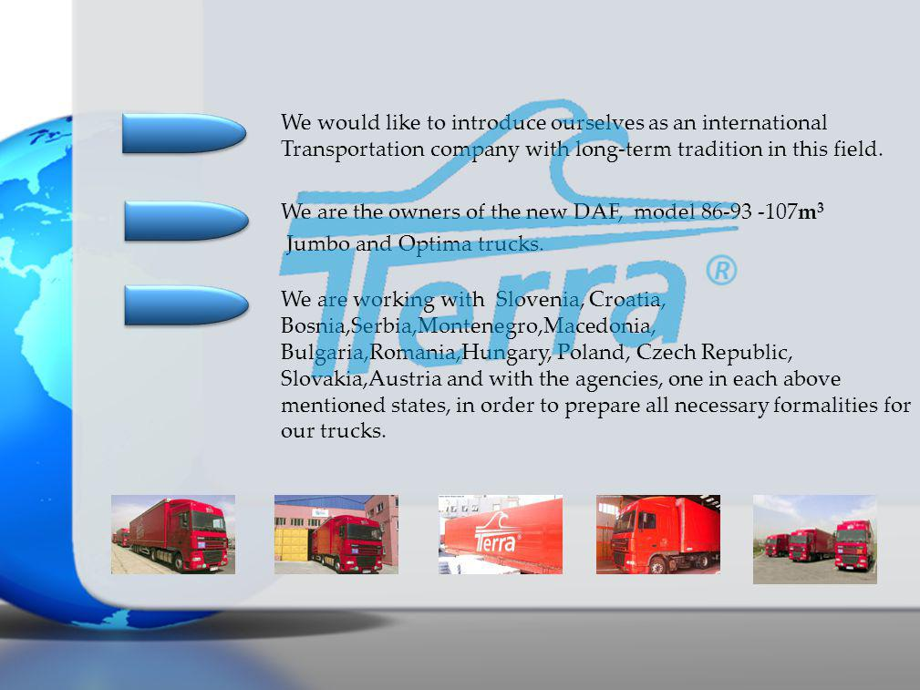 We are working with Slovenia, Croatia, Bosnia,Serbia,Montenegro,Macedonia, Bulgaria,Romania,Hungary, Poland, Czech Republic, Slovakia,Austria and with the agencies, one in each above mentioned states, in order to prepare all necessary formalities for our trucks.