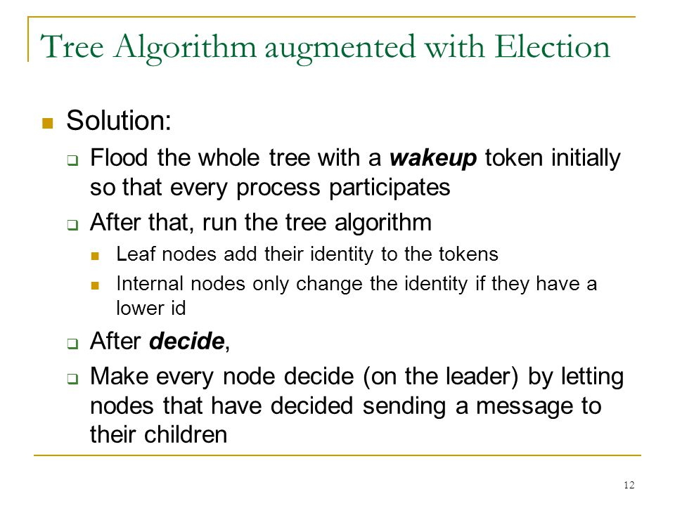 12 Tree Algorithm augmented with Election Solution:  Flood the whole tree with a wakeup token initially so that every process participates  After th