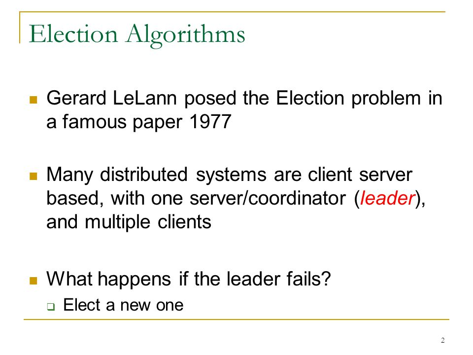 2 Election Algorithms Gerard LeLann posed the Election problem in a famous paper 1977 Many distributed systems are client server based, with one serve