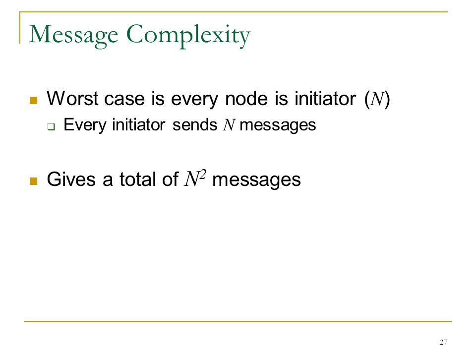 27 Message Complexity Worst case is every node is initiator ( N )  Every initiator sends N messages Gives a total of N 2 messages