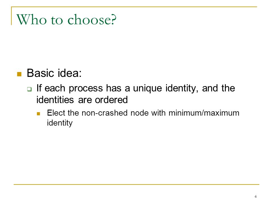 4 Who to choose? Basic idea:  If each process has a unique identity, and the identities are ordered Elect the non-crashed node with minimum/maximum i