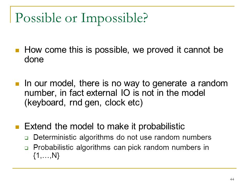 44 Possible or Impossible? How come this is possible, we proved it cannot be done In our model, there is no way to generate a random number, in fact e