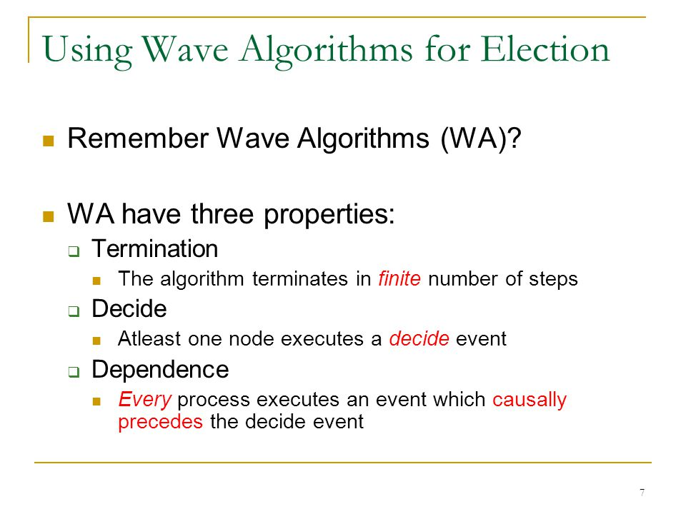 7 Using Wave Algorithms for Election Remember Wave Algorithms (WA)? WA have three properties:  Termination The algorithm terminates in finite number