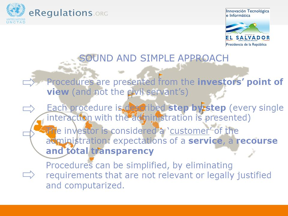 ⇨ ⇨ ⇨ SOUND AND SIMPLE APPROACH Procedures are presented from the investors' point of view (and not the civil servant's) The investor is considered a 'customer' of the administration: expectations of a service, a recourse and total transparency Each procedure is described step by step (every single interaction with the administration is presented) Procedures can be simplified, by eliminating requirements that are not relevant or legally justified and computarized.