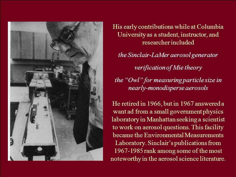 His early contributions while at Columbia University as a student, instructor, and researcher included the Sinclair-LaMer aerosol generator verification of Mie theory the Owl for measuring particle size in nearly-monodisperse aerosols He retired in 1966, but in 1967 answered a want ad from a small government physics laboratory in Manhattan seeking a scientist to work on aerosol questions.