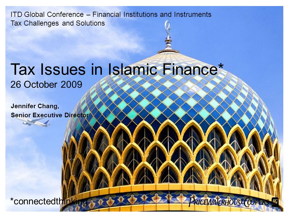  Tax Issues in Islamic Finance* 26 October 2009 *connectedthinking Jennifer Chang, Senior Executive Director ITD Global Conference – Financial Inst