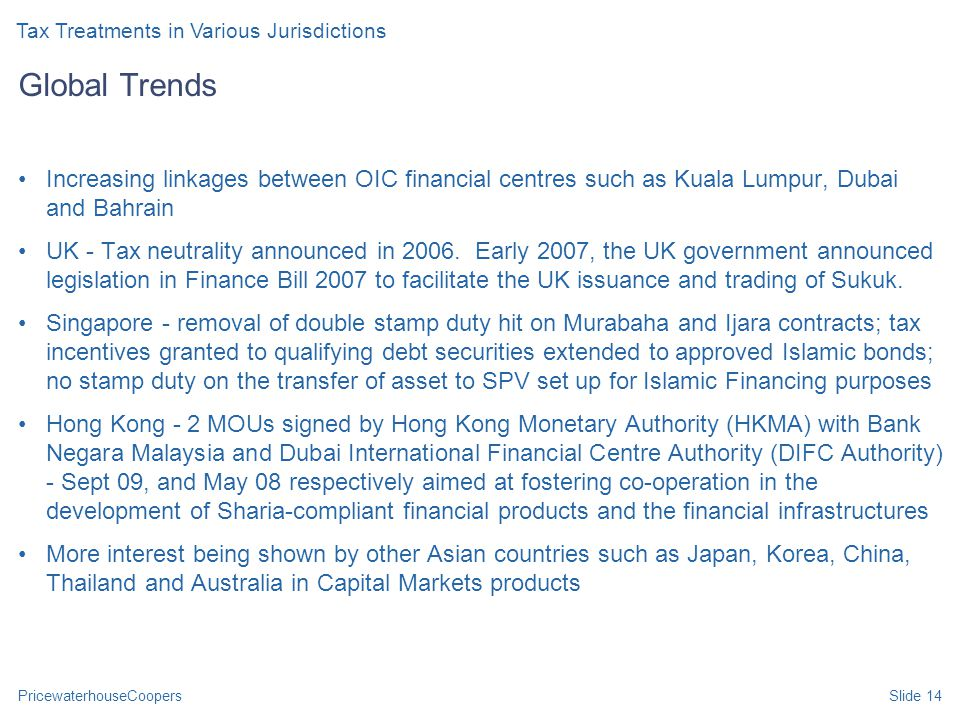 PricewaterhouseCoopersSlide 14 Global Trends Increasing linkages between OIC financial centres such as Kuala Lumpur, Dubai and Bahrain UK - Tax neutrality announced in 2006.