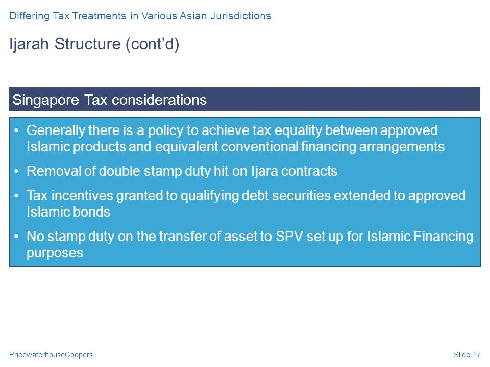 PricewaterhouseCoopersSlide 17 Generally there is a policy to achieve tax equality between approved Islamic products and equivalent conventional financing arrangements Removal of double stamp duty hit on Ijara contracts Tax incentives granted to qualifying debt securities extended to approved Islamic bonds No stamp duty on the transfer of asset to SPV set up for Islamic Financing purposes Singapore Tax considerations Ijarah Structure (cont'd) Differing Tax Treatments in Various Asian Jurisdictions